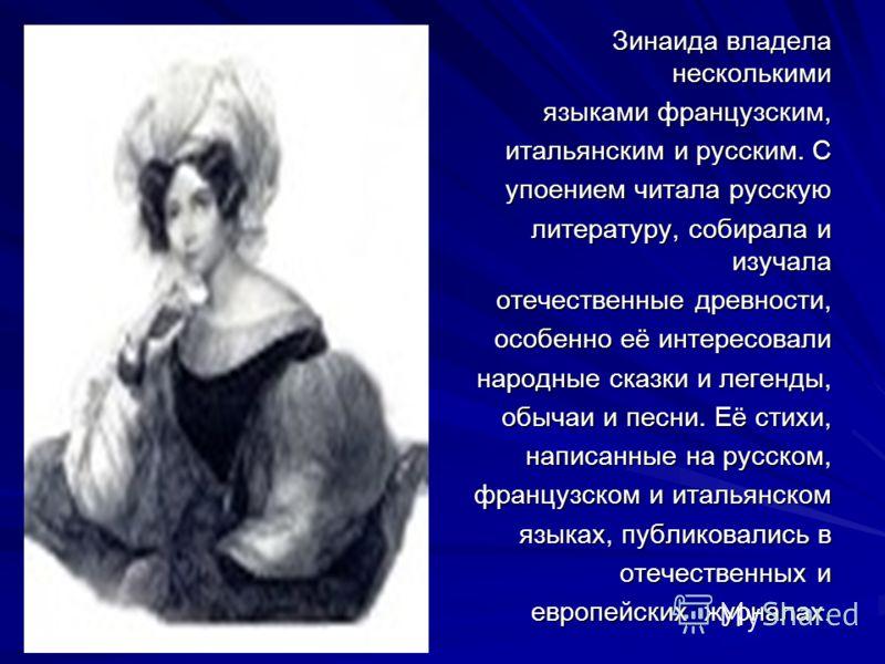 Зинаида владела несколькими языками французским, итальянским и русским. С упоением читала русскую литературу, собирала и изучала отечественные древности, особенно её интересовали народные сказки и легенды, обычаи и песни. Её стихи, написанные на русс
