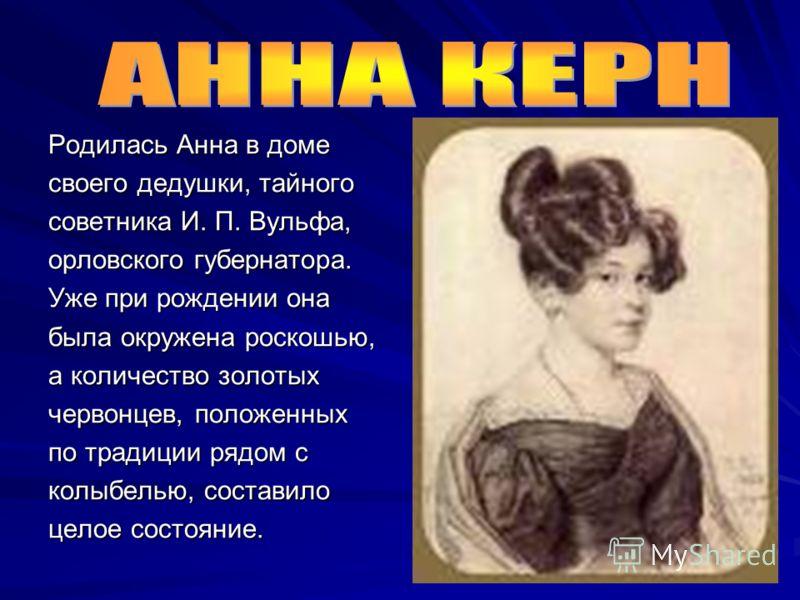 Родилась Анна в доме своего дедушки, тайного советника И. П. Вульфа, орловского губернатора. Уже при рождении она была окружена роскошью, а количество золотых червонцев, положенных по традиции рядом с колыбелью, составило целое состояние.