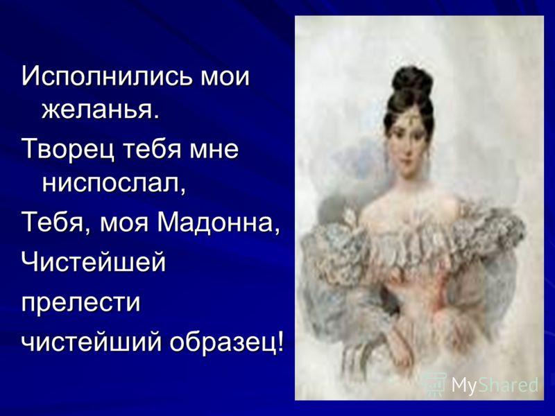 Исполнились мои желанья. Творец тебя мне ниспослал, Тебя, моя Мадонна, Чистейшейпрелести чистейший образец!
