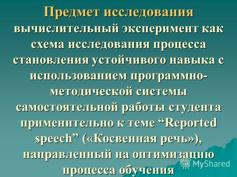 Предмет исследования вычислительный эксперимент как схема исследования процесса становления устойчивого навыка с использованием программно- методической системы самостоятельной работы студента применительно к теме Reported speech («Косвенная речь»),