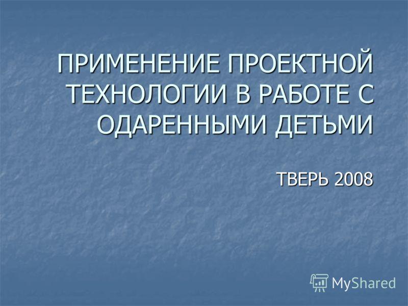 ПРИМЕНЕНИЕ ПРОЕКТНОЙ ТЕХНОЛОГИИ В РАБОТЕ С ОДАРЕННЫМИ ДЕТЬМИ ТВЕРЬ 2008