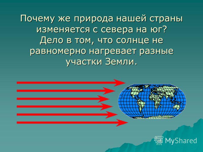 Почему же природа нашей страны изменяется с севера на юг? Дело в том, что солнце не равномерно нагревает разные участки Земли.