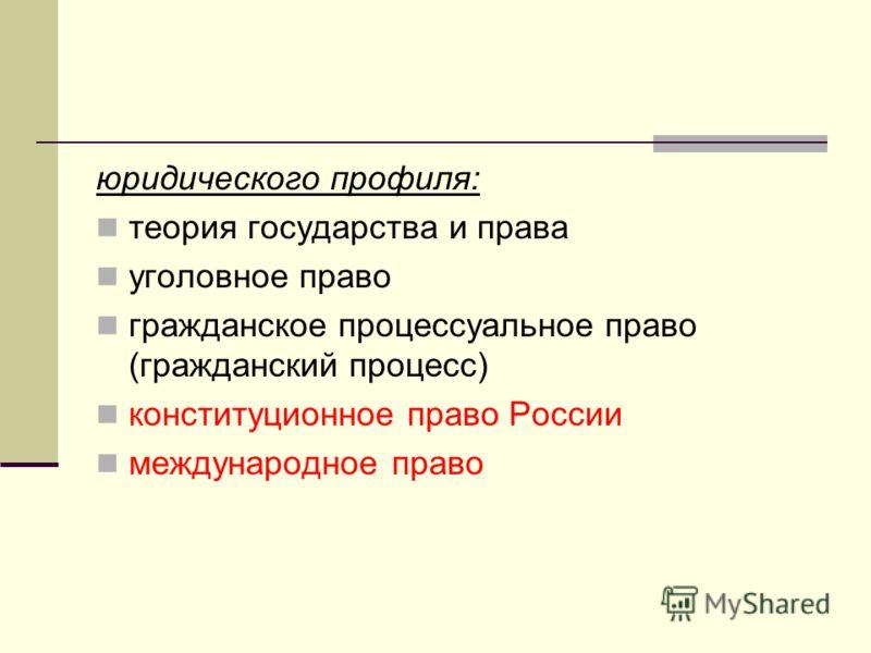 юридического профиля: теория государства и права уголовное право гражданское процессуальное право (гражданский процесс) конституционное право России международное право