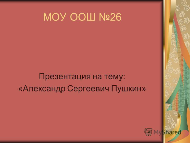 МОУ ООШ 26 Презентация на тему: «Александр Сергеевич Пушкин»