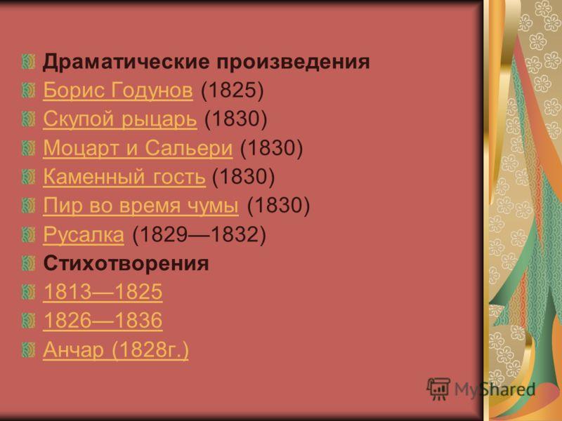 Драматические произведения Борис ГодуновБорис Годунов (1825) Скупой рыцарьСкупой рыцарь (1830) Моцарт и СальериМоцарт и Сальери (1830) Каменный гостьКаменный гость (1830) Пир во время чумыПир во время чумы (1830) РусалкаРусалка (18291832) Стихотворен