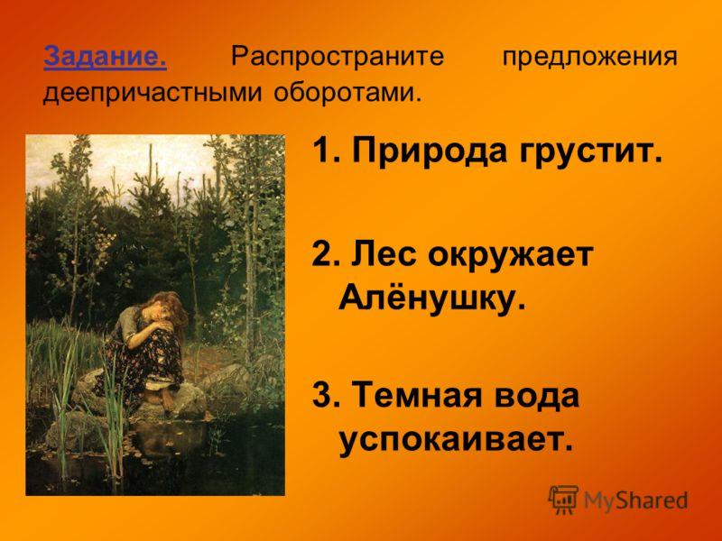 Задание. Распространите предложения деепричастными оборотами. 1. Природа грустит. 2. Лес окружает Алёнушку. 3. Темная вода успокаивает.