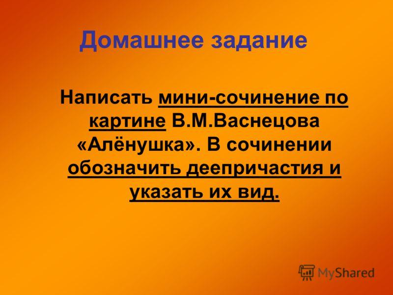 Домашнее задание Написать мини-сочинение по картине В.М.Васнецова «Алёнушка». В сочинении обозначить деепричастия и указать их вид.