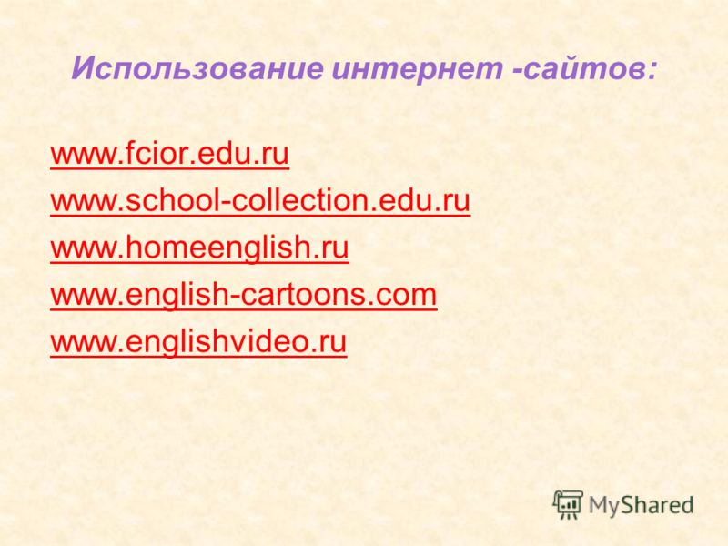 Использование интернет -сайтов: www.fcior.edu.ru w w.school-collection.edu.ru w w.homeenglish.ru w w.english-cartoons.com www.englishvideo.ru