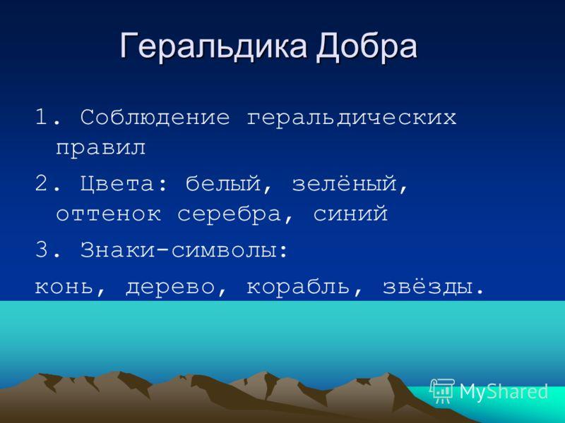 Геральдика Добра 1. Соблюдение геральдических правил 2. Цвета: белый, зелёный, оттенок серебра, синий 3. Знаки-символы: конь, дерево, корабль, звёзды.