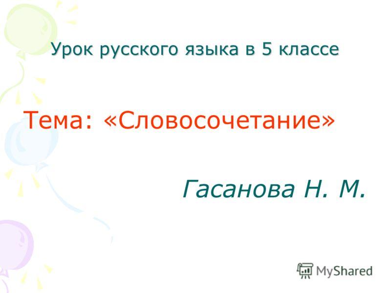 Урок русского языка в 5 классе Тема: «Словосочетание» Гасанова Н. М.
