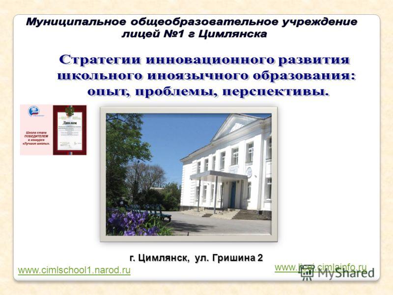 1 г. Цимлянск, ул. Гришина 2 www.licej.cimlainfo.ru www.cimlschool1.narod.ru