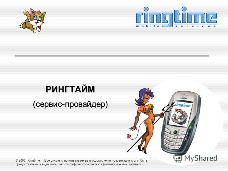 © 2006, Ringtime Все рисунки, использованные в оформлении презентации могут быть предоставлены в виде мобильного графического контента (анимированные картинки). РИНГТАЙМ(сервис-провайдер)