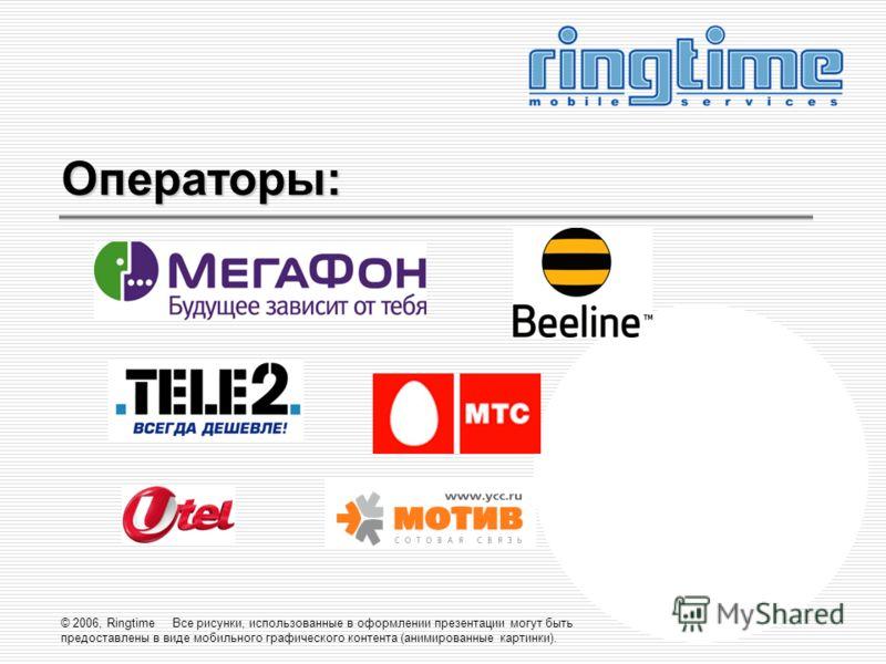© 2006, Ringtime Все рисунки, использованные в оформлении презентации могут быть предоставлены в виде мобильного графического контента (анимированные картинки). Операторы: