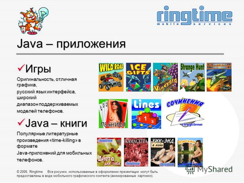 © 2006, Ringtime Все рисунки, использованные в оформлении презентации могут быть предоставлены в виде мобильного графического контента (анимированные картинки). Java – приложения Игры Игры Оригинальность, отличная графика, русский язык интерфейса, ши