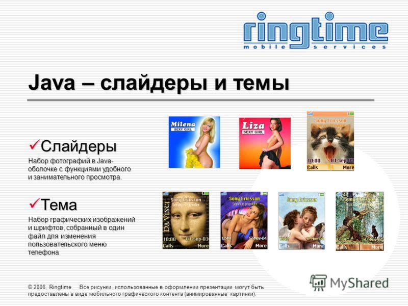 © 2006, Ringtime Все рисунки, использованные в оформлении презентации могут быть предоставлены в виде мобильного графического контента (анимированные картинки). Java – слайдеры и темы Слайдеры Слайдеры Набор фотографий в Java- оболочке с функциями уд