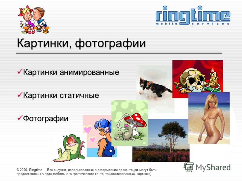 © 2006, Ringtime Все рисунки, использованные в оформлении презентации могут быть предоставлены в виде мобильного графического контента (анимированные картинки). Картинки, фотографии Картинки анимированные Картинки анимированные Картинки статичные Кар