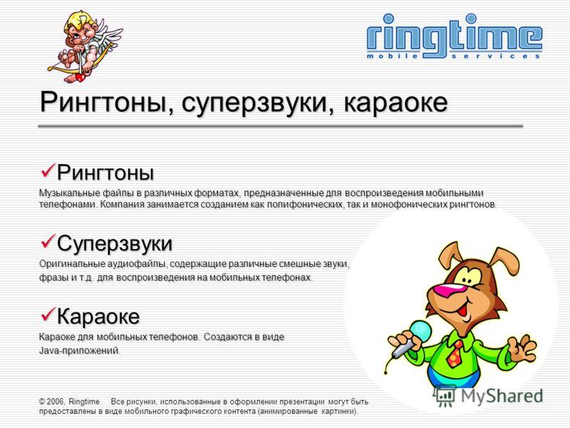 © 2006, Ringtime Все рисунки, использованные в оформлении презентации могут быть предоставлены в виде мобильного графического контента (анимированные картинки). Рингтоны, суперзвуки, караоке Рингтоны Рингтоны Музыкальные файлы в различных форматах, п