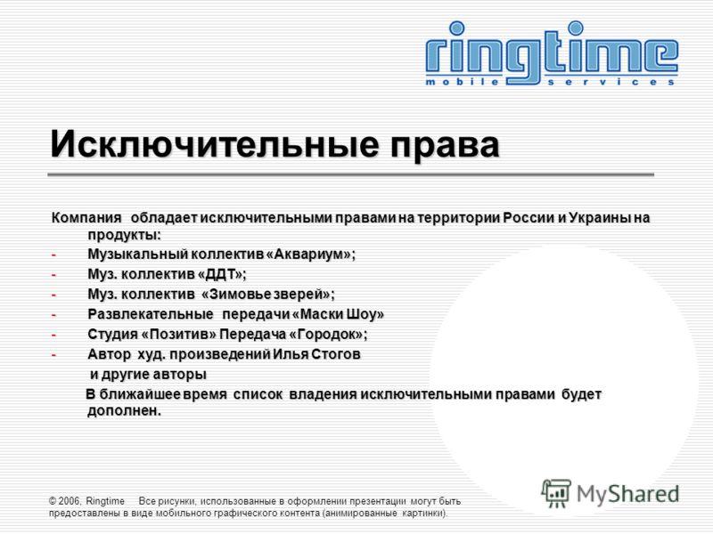 © 2006, Ringtime Все рисунки, использованные в оформлении презентации могут быть предоставлены в виде мобильного графического контента (анимированные картинки). Исключительные права Компания обладает исключительными правами на территории России и Укр
