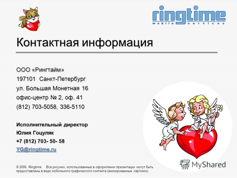 © 2006, Ringtime Все рисунки, использованные в оформлении презентации могут быть предоставлены в виде мобильного графического контента (анимированные картинки). Контактная информация ООО «Рингтайм» 197101 Санкт-Петербург ул. Большая Монетная 16 офис-