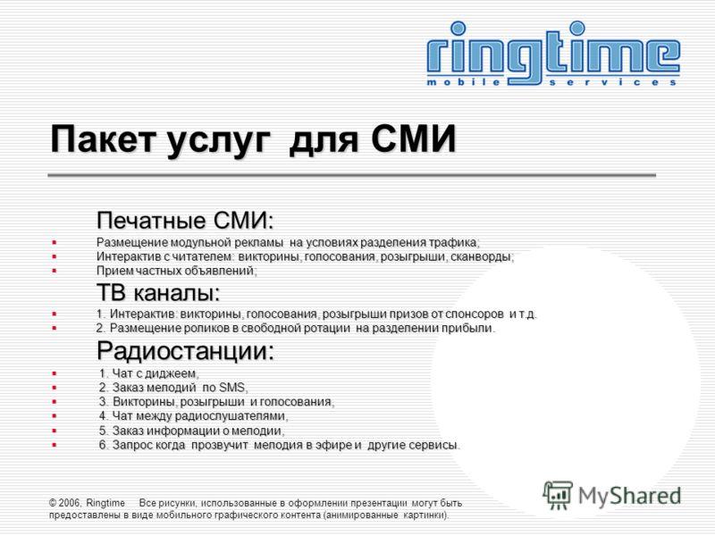 © 2006, Ringtime Все рисунки, использованные в оформлении презентации могут быть предоставлены в виде мобильного графического контента (анимированные картинки). Пакет услуг для СМИ Печатные СМИ: Размещение модульной рекламы на условиях разделения тра