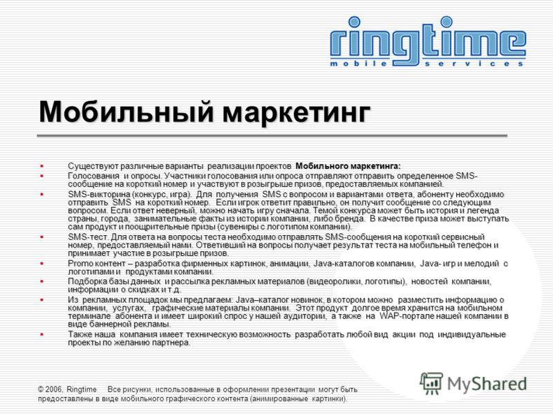 © 2006, Ringtime Все рисунки, использованные в оформлении презентации могут быть предоставлены в виде мобильного графического контента (анимированные картинки). Мобильный маркетинг Существуют различные варианты реализации проектов Мобильного маркетин