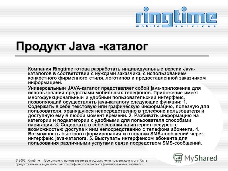 © 2006, Ringtime Все рисунки, использованные в оформлении презентации могут быть предоставлены в виде мобильного графического контента (анимированные картинки). Продукт Java -каталог Компания Ringtime готова разработать индивидуальные версии Java- ка