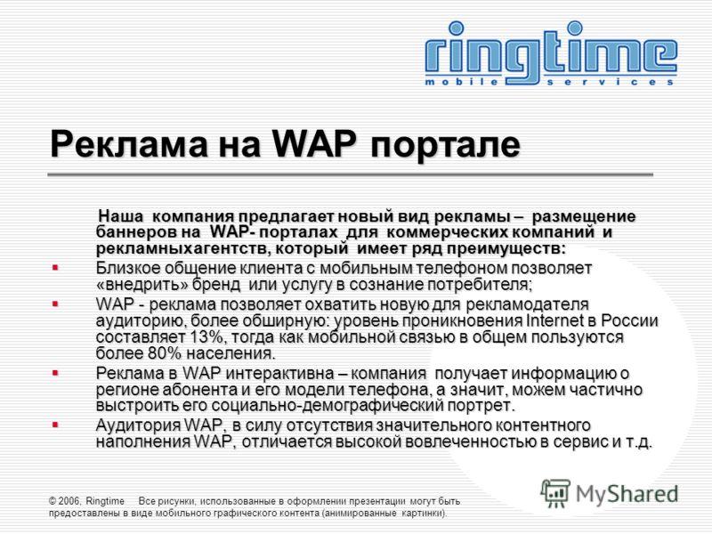© 2006, Ringtime Все рисунки, использованные в оформлении презентации могут быть предоставлены в виде мобильного графического контента (анимированные картинки). Реклама на WAP портале Наша компания предлагает новый вид рекламы – размещение баннеров н