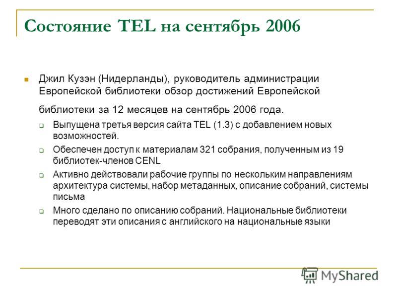 Состояние TEL на сентябрь 2006 Джил Кузэн (Нидерланды), руководитель администрации Европейской библиотеки обзор достижений Европейской библиотеки за 12 месяцев на сентябрь 2006 года. Выпущена третья версия сайта TEL (1.3) с добавлением новых возможно