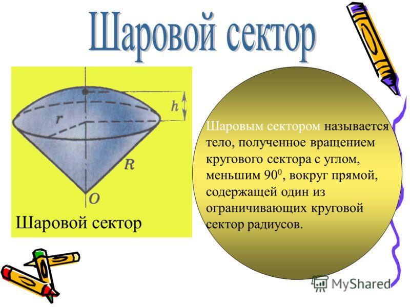 Шаровой сектор Шаровым сектором называется тело, полученное вращением кругового сектора с углом, меньшим 90 0, вокруг прямой, содержащей один из ограничивающих круговой сектор радиусов.