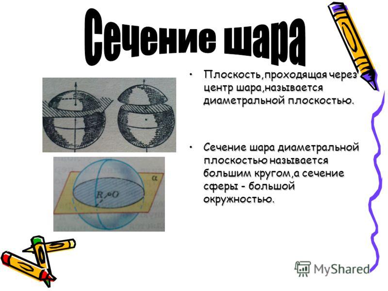 Плоскость,проходящая через центр шара,называется диаметральной плоскостью.Плоскость,проходящая через центр шара,называется диаметральной плоскостью. Сечение шара диаметральной плоскостью называется большим кругом,а сечение сферы - большой окружностью