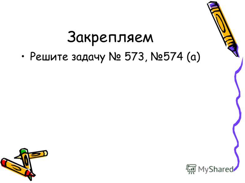 Закрепляем Решите задачу 573, 574 (а)