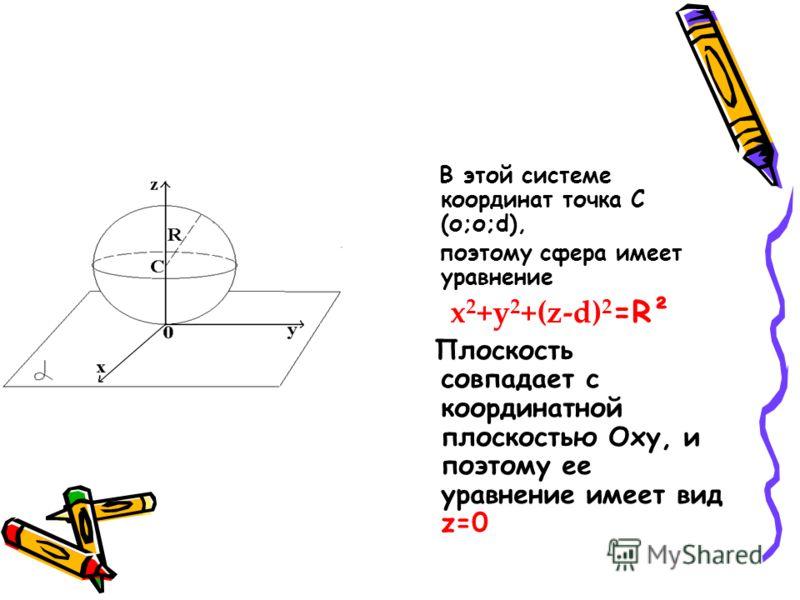 В этой системе координат точка C (о;о;d), поэтому сфера имеет уравнение x 2 +y 2 +(z-d) 2 =R² Плоскость совпадает с координатной плоскостью Oxy, и поэтому ее уравнение имеет вид z=0