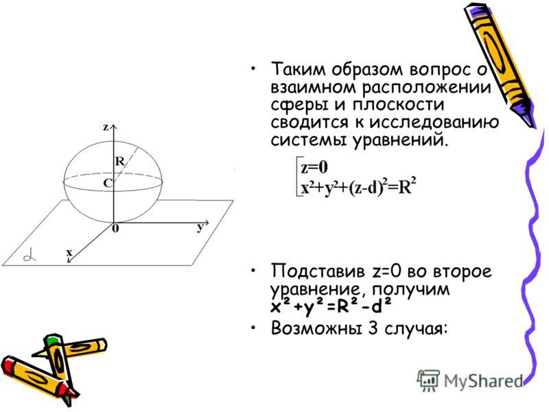 Таким образом вопрос о взаимном расположении сферы и плоскости сводится к исследованию системы уравнений. Подставив z=0 во второе уравнение, получим x²+y²=R²-d² Возможны 3 случая: