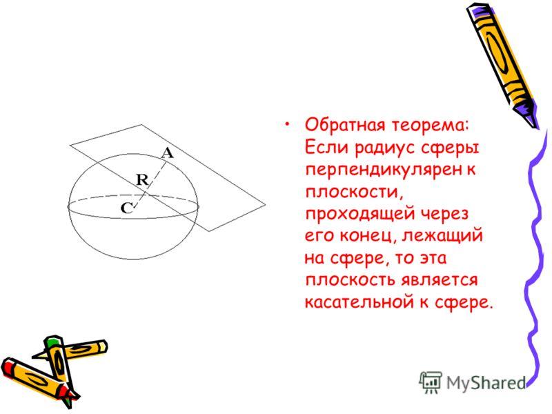Обратная теорема: Если радиус сферы перпендикулярен к плоскости, проходящей через его конец, лежащий на сфере, то эта плоскость является касательной к сфере.