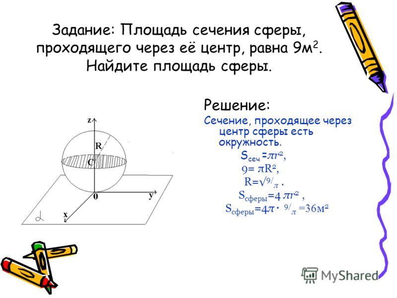 Задание: Площадь сечения сферы, проходящего через её центр, равна 9м 2. Найдите площадь сферы. Решение: Сечение, проходящее через центр сферы есть окружность. S сеч = πr 2, 9= πR 2, R= 9/ π. S сферы =4 πr 2, S сферы =4π · 9/ π =36 м 2