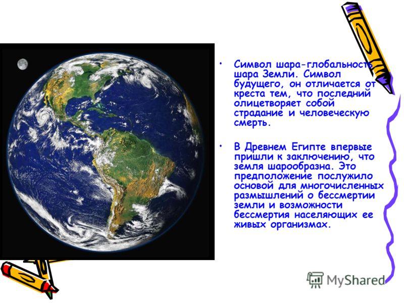Символ шара-глобальность шара Земли. Символ будущего, он отличается от креста тем, что последний олицетворяет собой страдание и человеческую смерть. В Древнем Египте впервые пришли к заключению, что земля шарообразна. Это предположение послужило осно