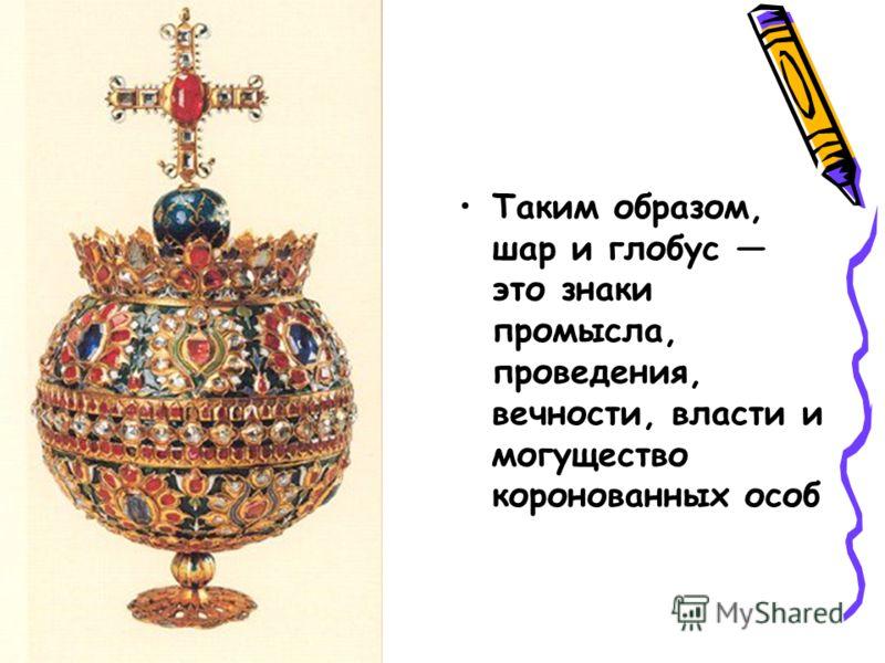 Таким образом, шар и глобус это знаки промысла, проведения, вечности, власти и могущество коронованных особ