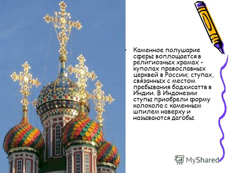 Каменное полушарие сферы воплощается в религиозных храмах - куполах православных церквей в России; ступах, связанных с местом пребывания бодхисаттв в Индии. В Индонезии ступы приобрели форму колокола с каменным шпилем наверху и называются дагобы.