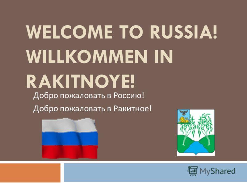 WELCOME TO RUSSIA! WILLKOMMEN IN RAKITNOYE! Добро пожаловать в Россию ! Добро пожаловать в Ракитное !