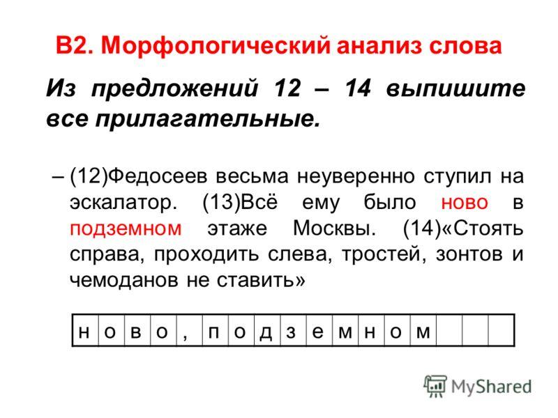 В2. Морфологический анализ слова Из предложений 12 – 14 выпишите все прилагательные. –(12)Федосеев весьма неуверенно ступил на эскалатор. (13)Всё ему было ново в подземном этаже Москвы. (14)«Стоять справа, проходить слева, тростей, зонтов и чемоданов