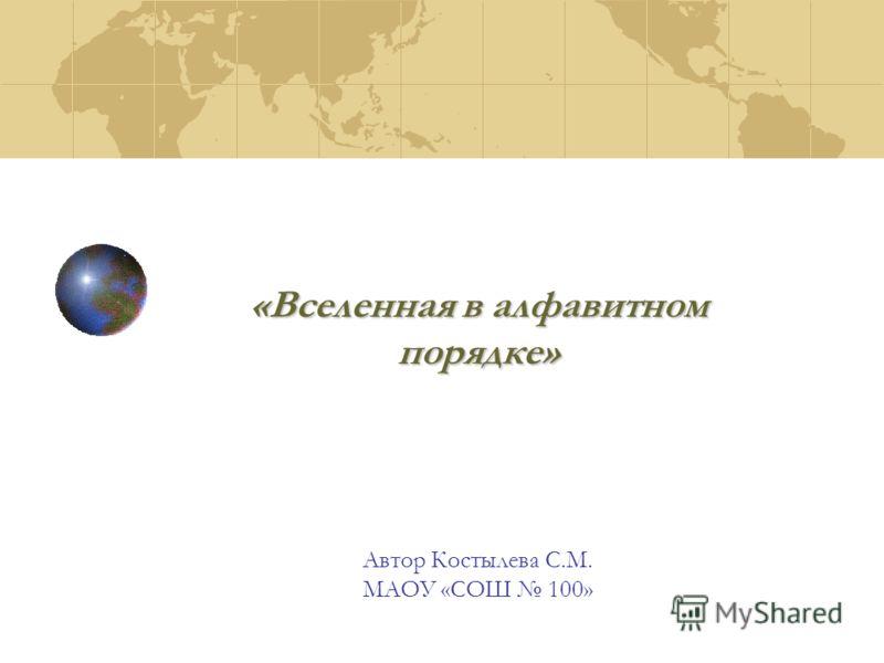 «Вселенная в алфавитном порядке» Автор Костылева С.М. МАОУ «СОШ 100»
