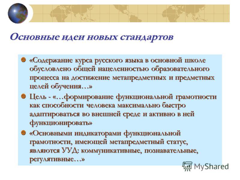 Основные идеи новых стандартов «Содержание курса русского языка в основной школе обусловлено общей нацеленностью образовательного процесса на достижение метапредметных и предметных целей обучения…» Цель - «…формирование функциональной грамотности как