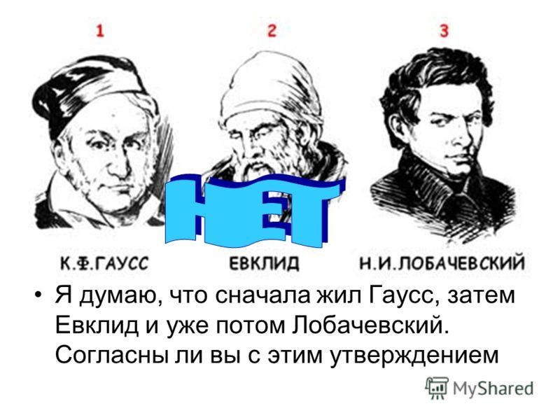 Я думаю, что сначала жил Гаусс, затем Евклид и уже потом Лобачевский. Согласны ли вы с этим утверждением