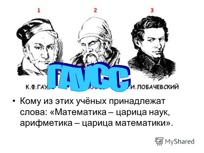 Кому из этих учёных принадлежат слова: «Математика – царица наук, арифметика – царица математики».