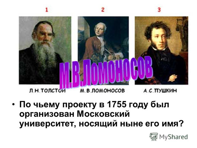 По чьему проекту в 1755 году был организован Московский университет, носящий ныне его имя?