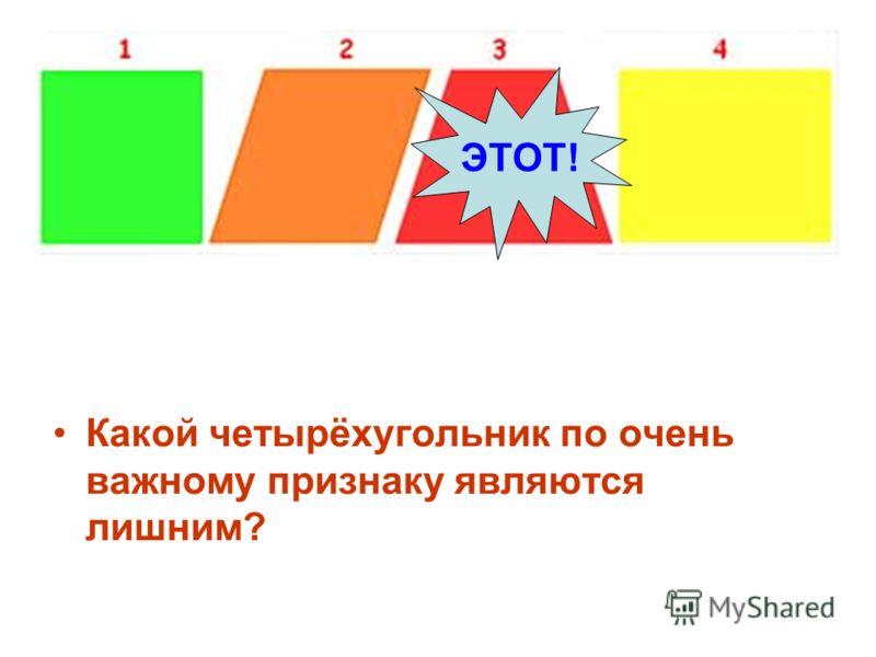 Какой четырёхугольник по очень важному признаку являются лишним? ЭТОТ!