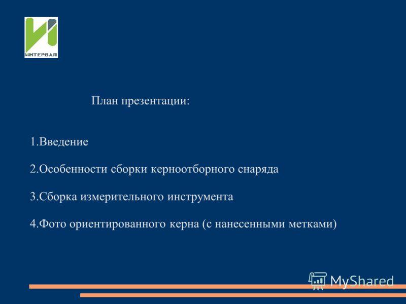 План презентации: 1.Введение 2.Особенности сборки керноотборного снаряда 3.Сборка измерительного инструмента 4.Фото ориентированного керна (с нанесенными метками)