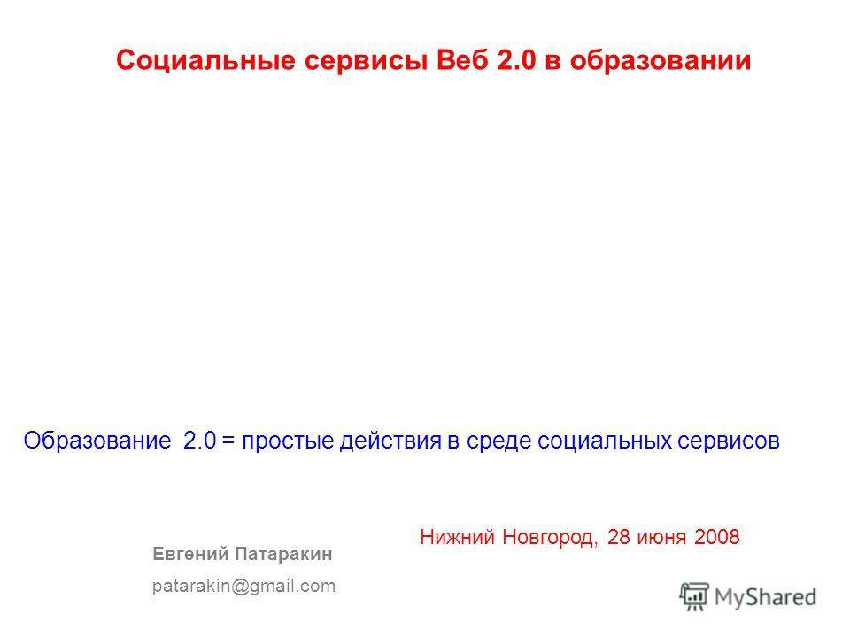 Социальные сервисы Веб 2.0 в образовании Евгений Патаракин patarakin@gmail.com Образование 2.0 = простые действия в среде социальных сервисов Нижний Новгород, 28 июня 2008