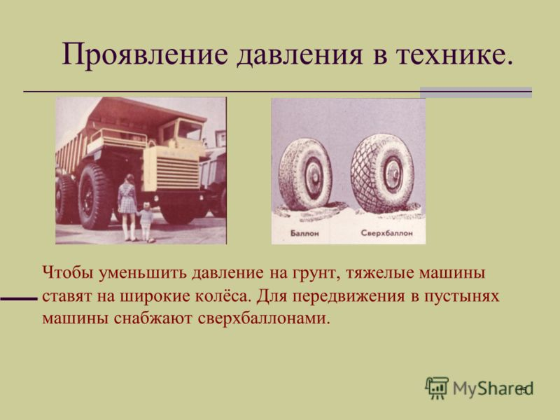 15 Чтобы уменьшить давление на грунт, тяжелые машины ставят на широкие колёса. Для передвижения в пустынях машины снабжают сверхбаллонами. Проявление давления в технике.