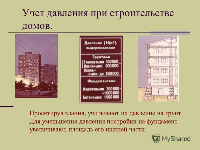 19 Проектируя здания, учитывают их давление на грунт. Для уменьшения давления постройки на фундамент увеличивают площадь его нижней части. Учет давления при строительстве домов.